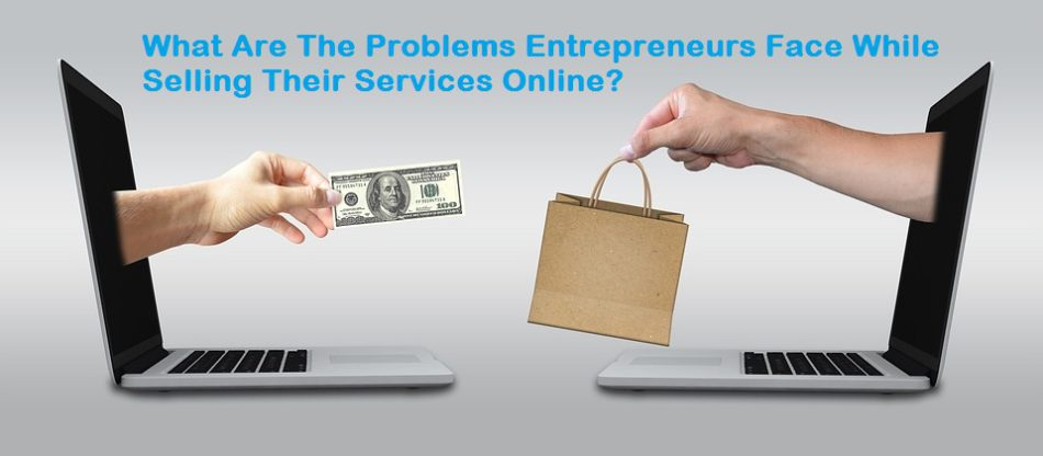 What Are The Problems Entrepreneurs Face While Selling Their Services Online?